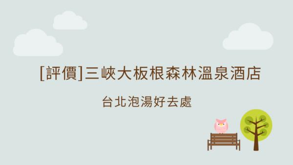 [評價]三峽大板根森林溫泉酒店,台北泡湯好去處